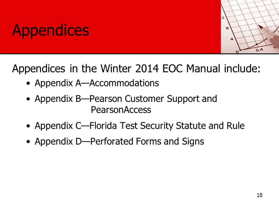 Appendices Appendices in the Winter 2014 EOC Manual include: Appendix A—Accommodations Appendix B—Pearson Customer Support and PearsonAccess Appendix C—Florida Test Security Statute and Rule Appendix D—Perforated Forms and Signs 18