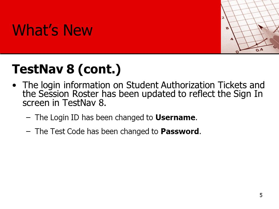 What's New TestNav 8 (cont.) The login information on Student Authorization Tickets and the Session Roster has been updated to reflect the Sign In screen in TestNav 8.