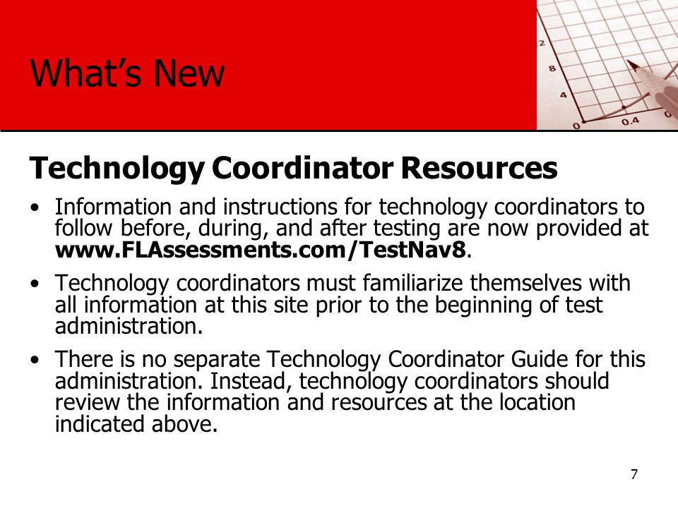 What's New Technology Coordinator Resources Information and instructions for technology coordinators to follow before, during, and after testing are now provided at www.FLAssessments.com/TestNav8.