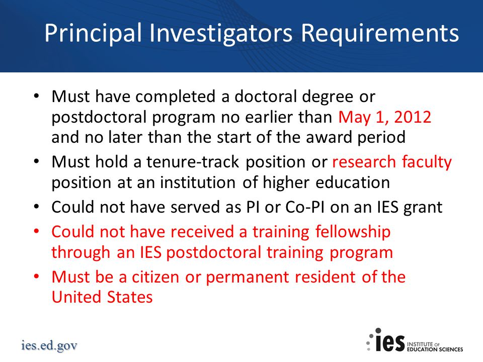 ies.ed.gov Principal Investigators Requirements Must have completed a doctoral degree or postdoctoral program no earlier than May 1, 2012 and no later than the start of the award period Must hold a tenure-track position or research faculty position at an institution of higher education Could not have served as PI or Co-PI on an IES grant Could not have received a training fellowship through an IES postdoctoral training program Must be a citizen or permanent resident of the United States