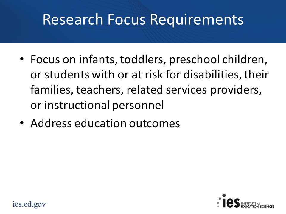 ies.ed.gov Research Focus Requirements Focus on infants, toddlers, preschool children, or students with or at risk for disabilities, their families, teachers, related services providers, or instructional personnel Address education outcomes