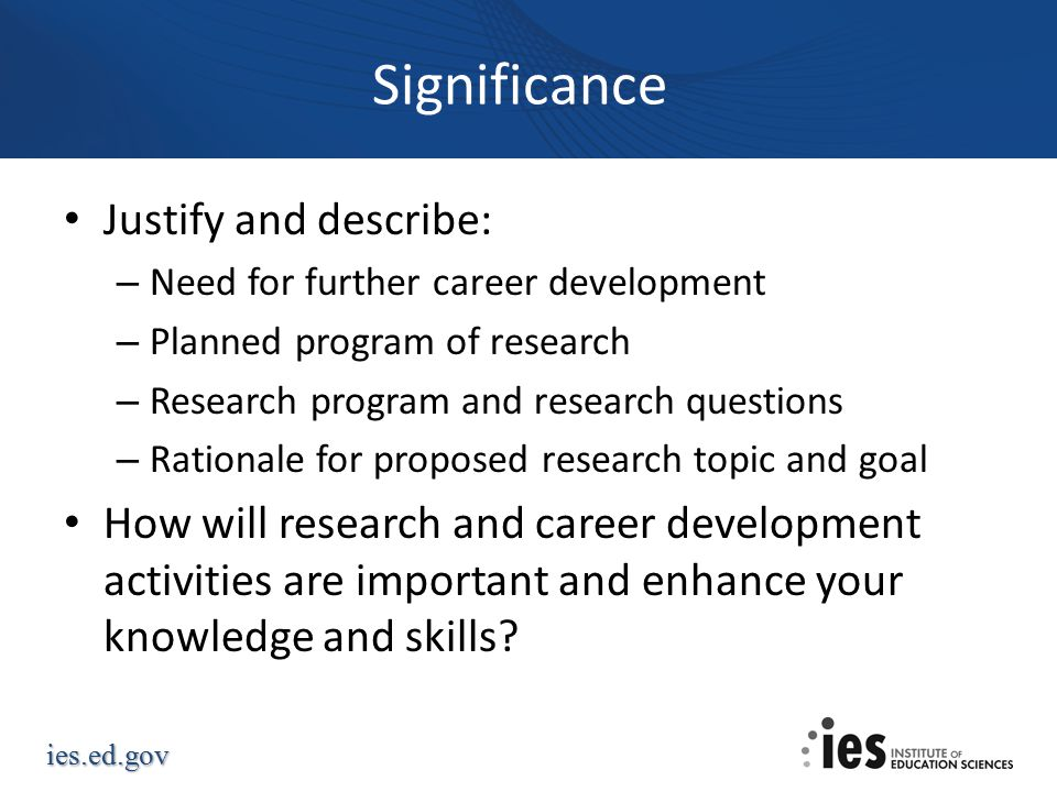 ies.ed.gov Significance Justify and describe: – Need for further career development – Planned program of research – Research program and research questions – Rationale for proposed research topic and goal How will research and career development activities are important and enhance your knowledge and skills?