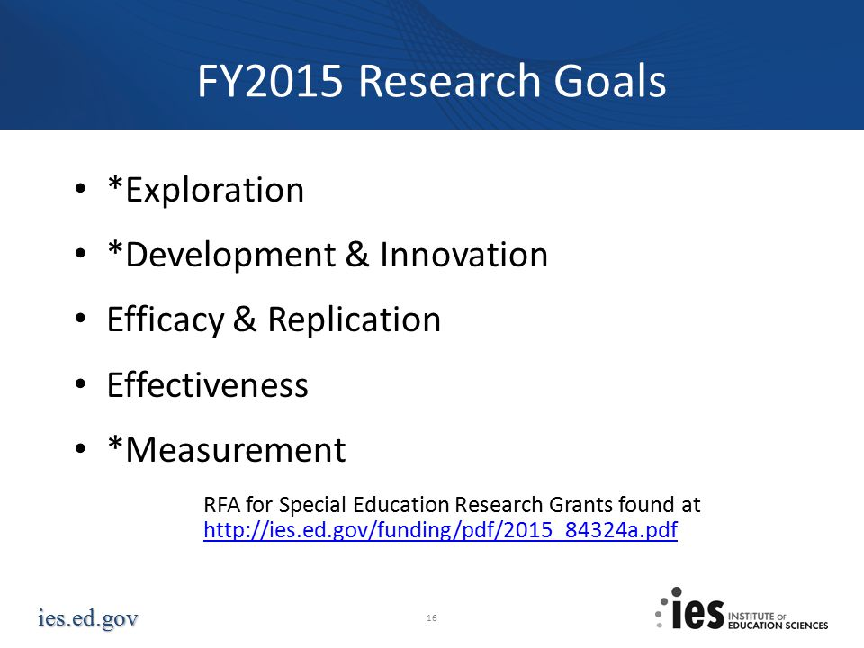 ies.ed.gov FY2015 Research Goals *Exploration *Development & Innovation Efficacy & Replication Effectiveness *Measurement RFA for Special Education Research Grants found at http://ies.ed.gov/funding/pdf/2015_84324a.pdf http://ies.ed.gov/funding/pdf/2015_84324a.pdf 16