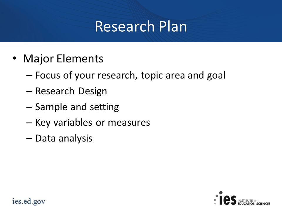 ies.ed.gov Research Plan Major Elements – Focus of your research, topic area and goal – Research Design – Sample and setting – Key variables or measures – Data analysis