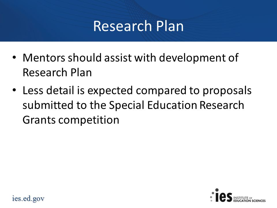 ies.ed.gov Research Plan Mentors should assist with development of Research Plan Less detail is expected compared to proposals submitted to the Special Education Research Grants competition