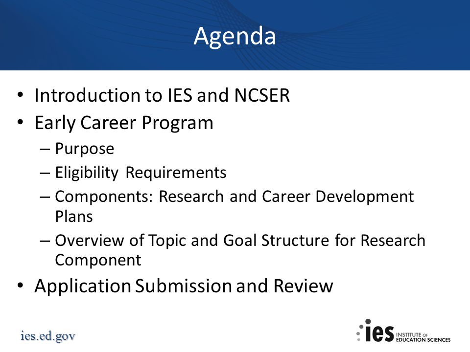 ies.ed.gov Agenda Introduction to IES and NCSER Early Career Program – Purpose – Eligibility Requirements – Components: Research and Career Development Plans – Overview of Topic and Goal Structure for Research Component Application Submission and Review