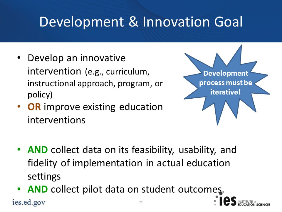 ies.ed.gov Development & Innovation Goal Develop an innovative intervention (e.g., curriculum, instructional approach, program, or policy) OR improve existing education interventions AND collect data on its feasibility, usability, and fidelity of implementation in actual education settings AND collect pilot data on student outcomes.
