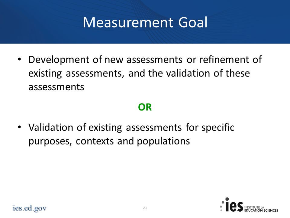 ies.ed.gov Measurement Goal Development of new assessments or refinement of existing assessments, and the validation of these assessments OR Validation of existing assessments for specific purposes, contexts and populations 23