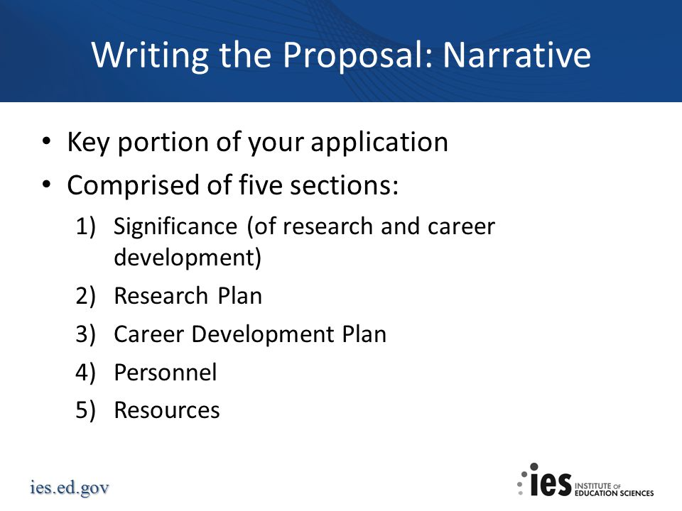ies.ed.gov Writing the Proposal: Narrative Key portion of your application Comprised of five sections: 1)Significance (of research and career development) 2)Research Plan 3)Career Development Plan 4)Personnel 5)Resources