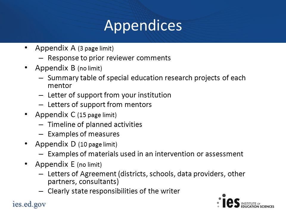 ies.ed.gov Appendices Appendix A (3 page limit) – Response to prior reviewer comments Appendix B (no limit) – Summary table of special education research projects of each mentor – Letter of support from your institution – Letters of support from mentors Appendix C (15 page limit) – Timeline of planned activities – Examples of measures Appendix D (10 page limit) – Examples of materials used in an intervention or assessment Appendix E (no limit) – Letters of Agreement (districts, schools, data providers, other partners, consultants) – Clearly state responsibilities of the writer