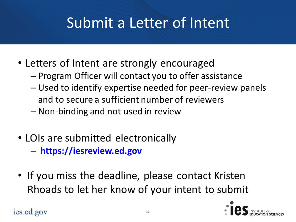 ies.ed.gov Submit a Letter of Intent Letters of Intent are strongly encouraged – Program Officer will contact you to offer assistance – Used to identify expertise needed for peer-review panels and to secure a sufficient number of reviewers – Non-binding and not used in review LOIs are submitted electronically – https://iesreview.ed.gov If you miss the deadline, please contact Kristen Rhoads to let her know of your intent to submit 33