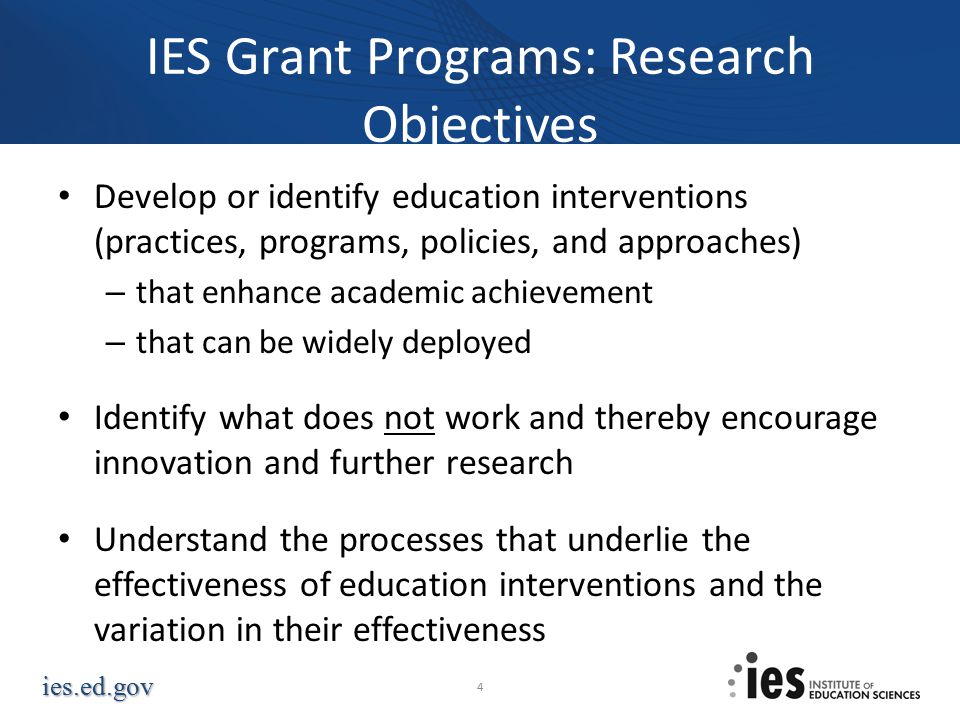 ies.ed.gov IES Grant Programs: Research Objectives Develop or identify education interventions (practices, programs, policies, and approaches) – that enhance academic achievement – that can be widely deployed Identify what does not work and thereby encourage innovation and further research Understand the processes that underlie the effectiveness of education interventions and the variation in their effectiveness 4
