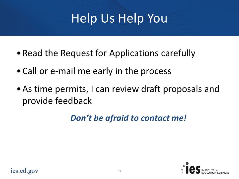 ies.ed.gov Help Us Help You Read the Request for Applications carefully Call or e-mail me early in the process As time permits, I can review draft proposals and provide feedback Don't be afraid to contact me.