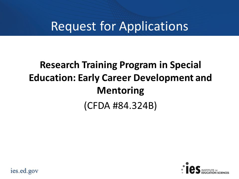 ies.ed.gov Request for Applications Research Training Program in Special Education: Early Career Development and Mentoring (CFDA #84.324B)