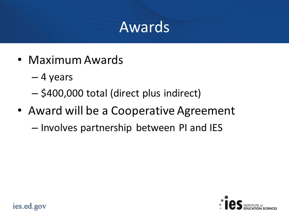 ies.ed.gov Awards Maximum Awards – 4 years – $400,000 total (direct plus indirect) Award will be a Cooperative Agreement – Involves partnership between PI and IES