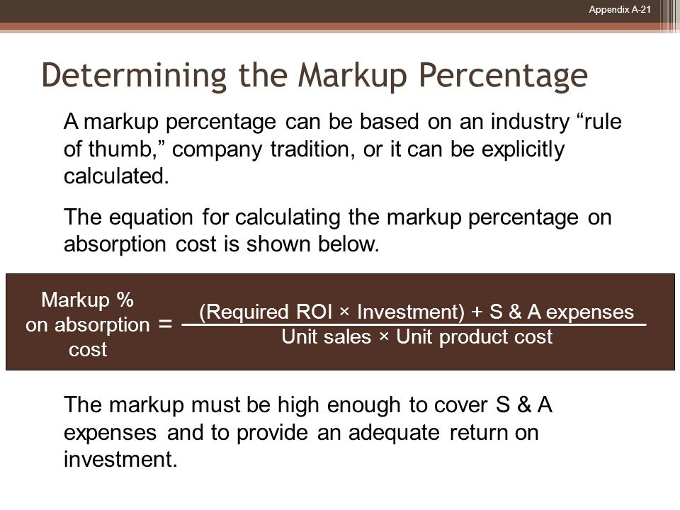 Appendix A-21 Determining the Markup Percentage Markup % on absorption cost (Required ROI × Investment) + S & A expenses Unit sales × Unit product cost = A markup percentage can be based on an industry rule of thumb, company tradition, or it can be explicitly calculated.