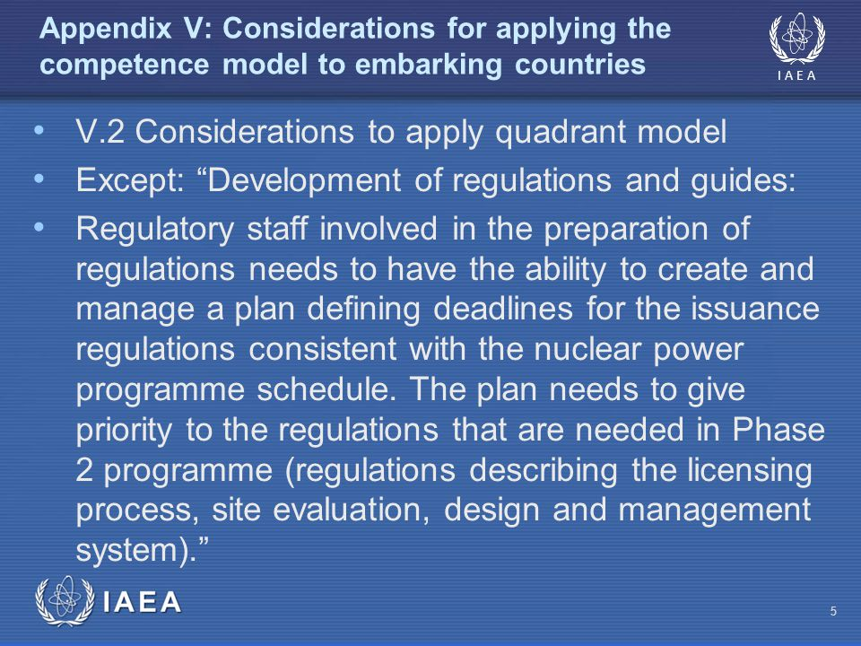 IAEA Appendix V: Considerations for applying the competence model to embarking countries V.2 Considerations to apply quadrant model Except: Development of regulations and guides: Regulatory staff involved in the preparation of regulations needs to have the ability to create and manage a plan defining deadlines for the issuance regulations consistent with the nuclear power programme schedule.