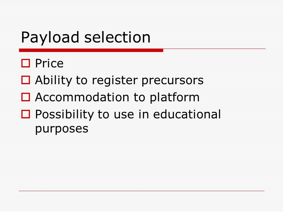 Payload selection  Price  Ability to register precursors  Accommodation to platform  Possibility to use in educational purposes