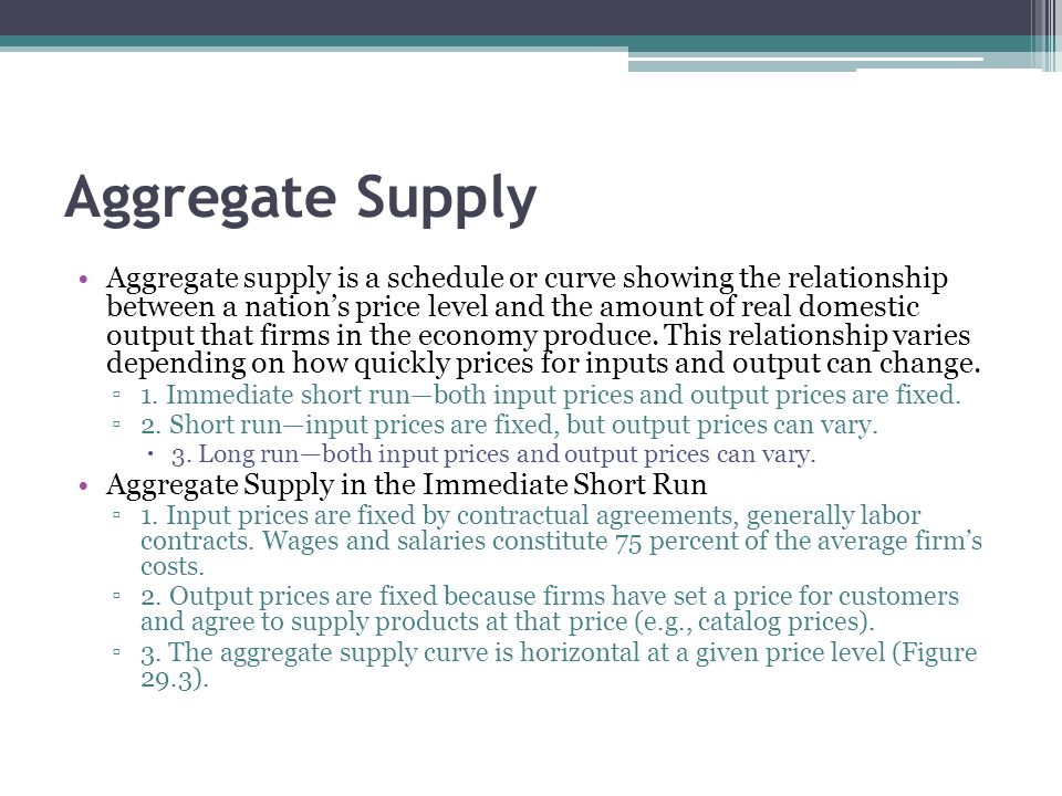 Aggregate Supply Aggregate supply is a schedule or curve showing the relationship between a nation's price level and the amount of real domestic outpu