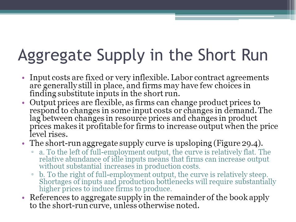 Aggregate Supply in the Short Run Input costs are fixed or very inflexible. Labor contract agreements are generally still in place, and firms may have