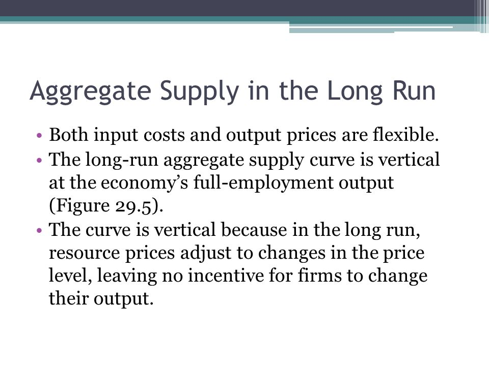 Aggregate Supply in the Long Run Both input costs and output prices are flexible. The long-run aggregate supply curve is vertical at the economy's ful