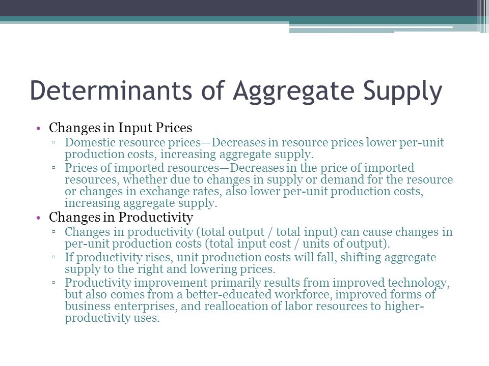 Determinants of Aggregate Supply Changes in Input Prices ▫Domestic resource prices—Decreases in resource prices lower per-unit production costs, incre