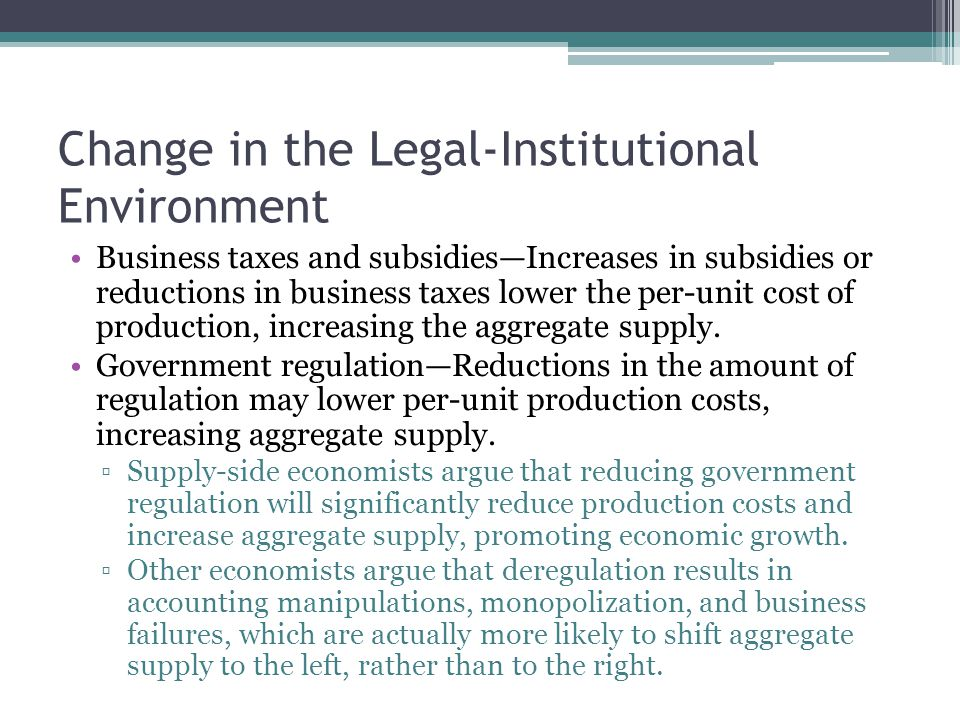 Change in the Legal-Institutional Environment Business taxes and subsidies—Increases in subsidies or reductions in business taxes lower the per-unit c