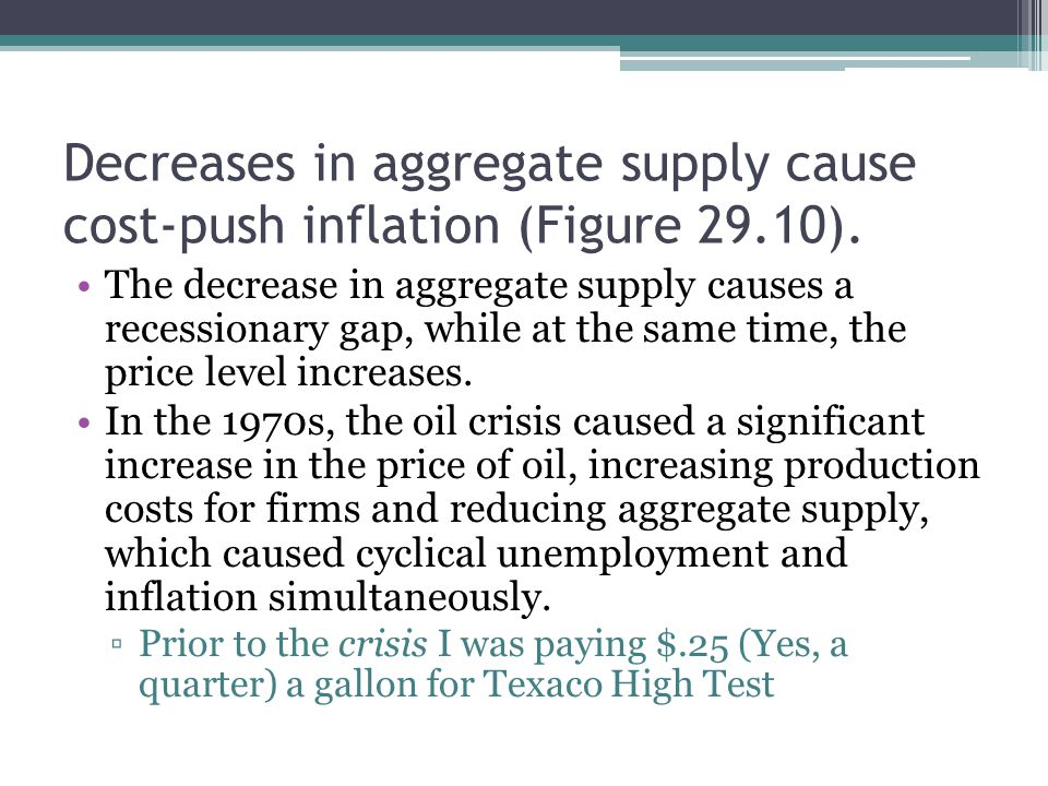 Decreases in aggregate supply cause cost-push inflation (Figure 29.10). The decrease in aggregate supply causes a recessionary gap, while at the same