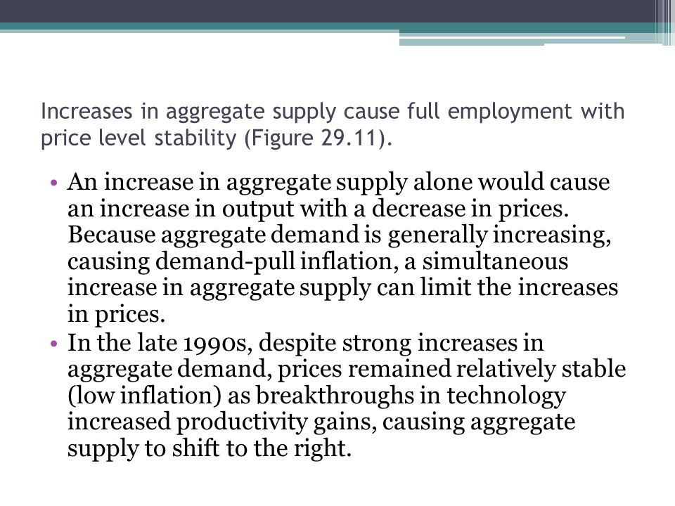 Increases in aggregate supply cause full employment with price level stability (Figure 29.11). An increase in aggregate supply alone would cause an in