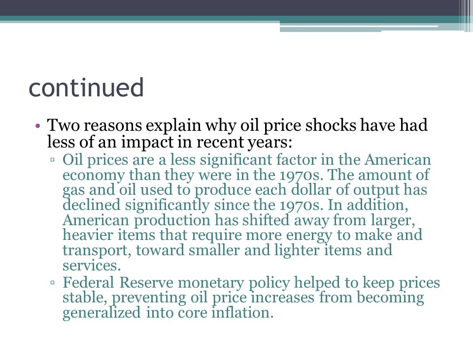 continued Two reasons explain why oil price shocks have had less of an impact in recent years: ▫Oil prices are a less significant factor in the Americ