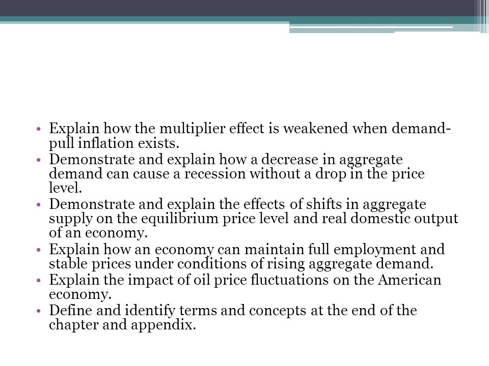 Explain how the multiplier effect is weakened when demand- pull inflation exists. Demonstrate and explain how a decrease in aggregate demand can cause