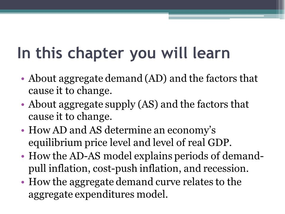 In this chapter you will learn About aggregate demand (AD) and the factors that cause it to change. About aggregate supply (AS) and the factors that c
