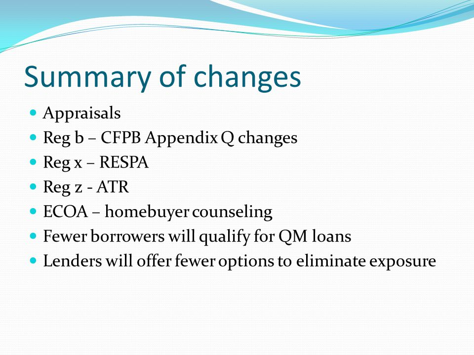 Summary of changes Appraisals Reg b – CFPB Appendix Q changes Reg x – RESPA Reg z - ATR ECOA – homebuyer counseling Fewer borrowers will qualify for QM loans Lenders will offer fewer options to eliminate exposure