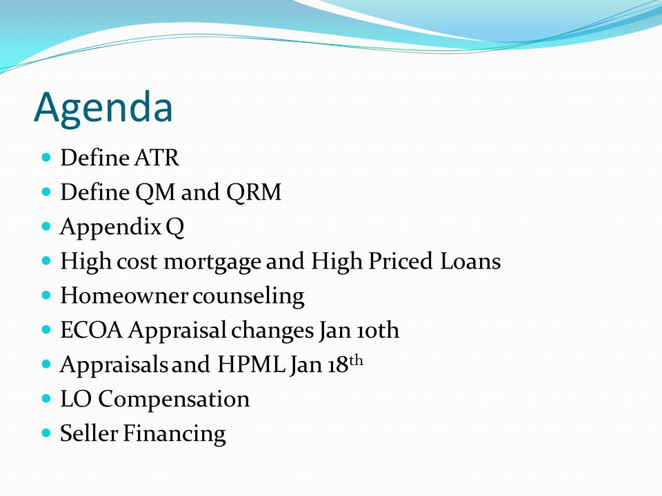 Agenda Define ATR Define QM and QRM Appendix Q High cost mortgage and High Priced Loans Homeowner counseling ECOA Appraisal changes Jan 10th Appraisals and HPML Jan 18 th LO Compensation Seller Financing