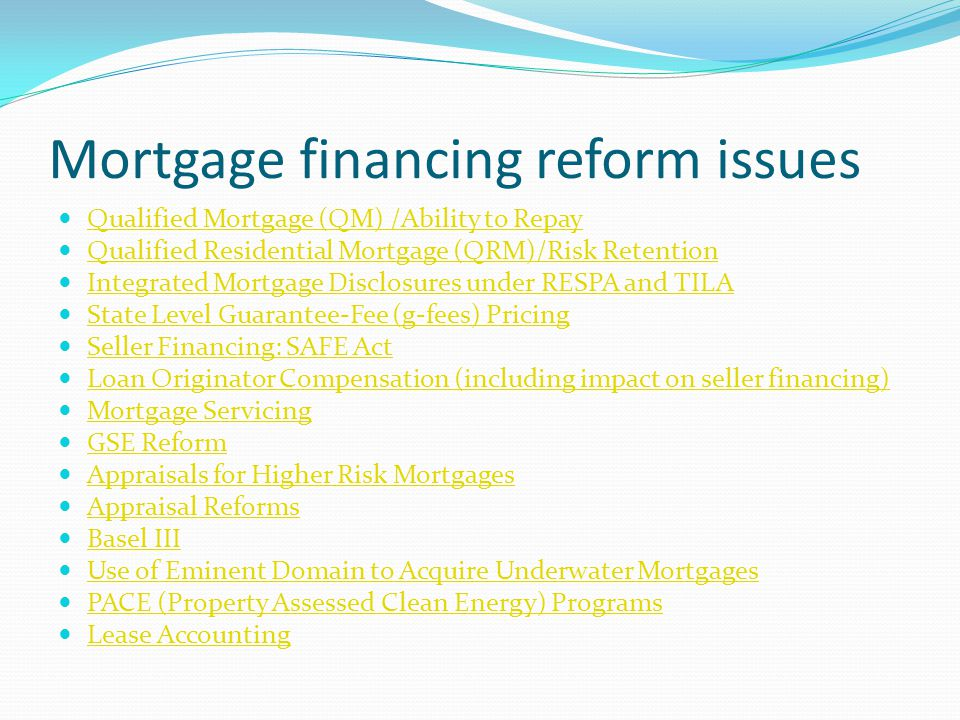 Mortgage financing reform issues Qualified Mortgage (QM) /Ability to Repay Qualified Residential Mortgage (QRM)/Risk Retention Integrated Mortgage Disclosures under RESPA and TILA State Level Guarantee-Fee (g-fees) Pricing Seller Financing: SAFE Act Loan Originator Compensation (including impact on seller financing) Mortgage Servicing GSE Reform Appraisals for Higher Risk Mortgages Appraisal Reforms Basel III Use of Eminent Domain to Acquire Underwater Mortgages PACE (Property Assessed Clean Energy) Programs Lease Accounting