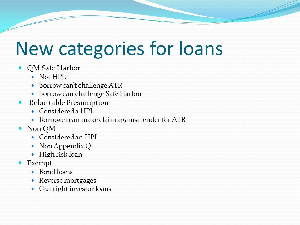 New categories for loans QM Safe Harbor Not HPL borrow can't challenge ATR borrow can challenge Safe Harbor Rebuttable Presumption Considered a HPL Borrower can make claim against lender for ATR Non QM Considered an HPL Non Appendix Q High risk loan Exempt Bond loans Reverse mortgages Out right investor loans