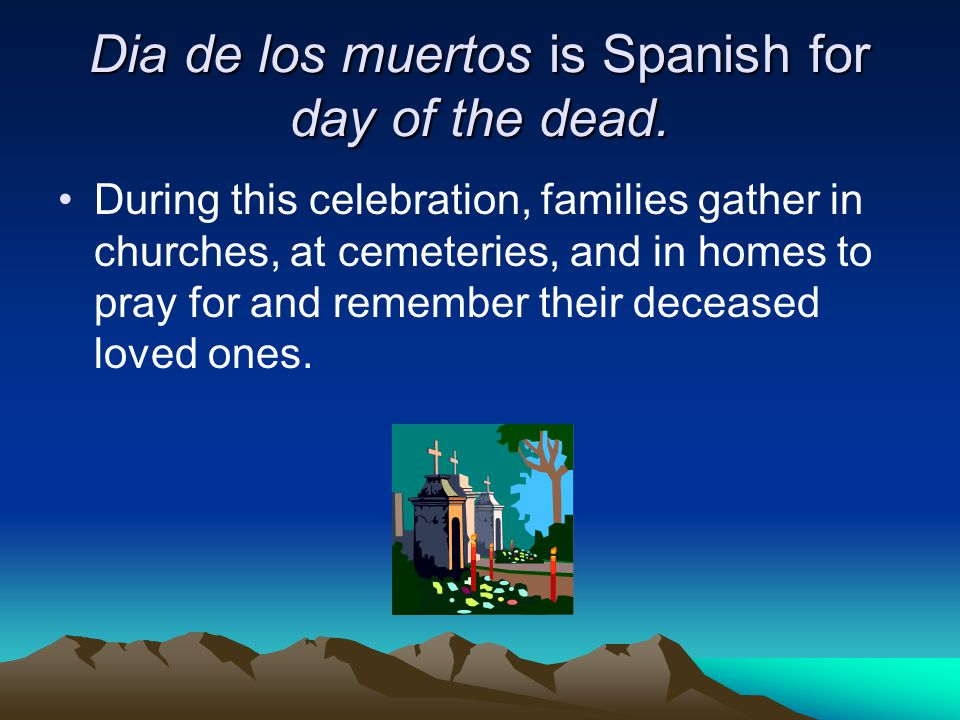 Dia de los muertos is Spanish for day of the dead.