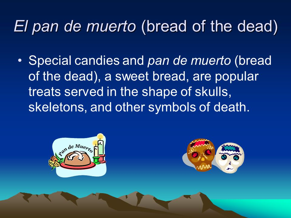 El pan de muerto (bread of the dead) Special candies and pan de muerto (bread of the dead), a sweet bread, are popular treats served in the shape of skulls, skeletons, and other symbols of death.