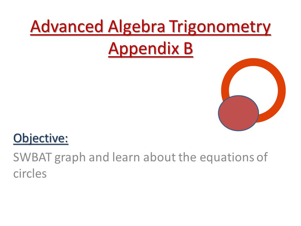 Advanced Algebra Trigonometry Appendix B Objective: SWBAT graph and learn about the equations of circles
