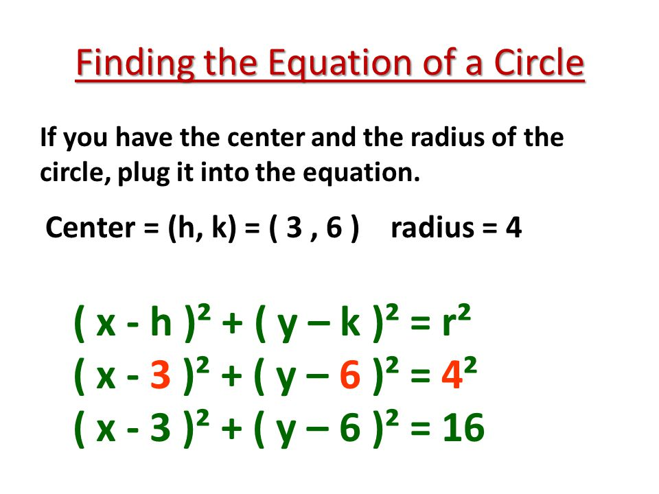 Finding the Equation of a Circle Find the equation of a circle with: 1.Center = (h, k) = (-5, 0) radius = 8 2.Center = (h, k) = ( 3, 9) radius = 5 3.Center = (h, k) = ( -5, 3) radius = 2
