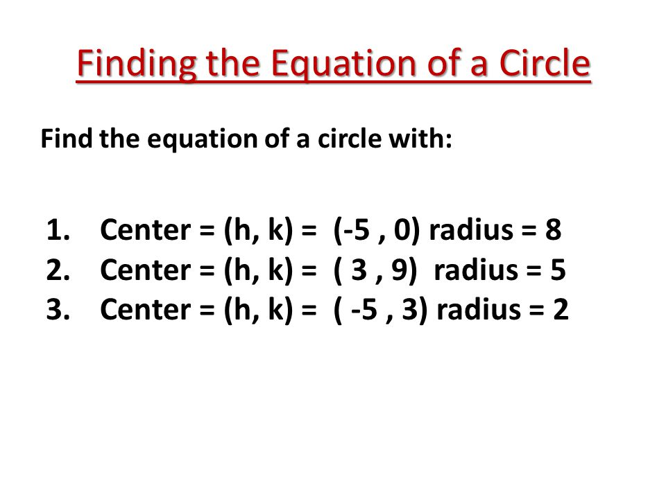 Finding the Equation of a Circle Find the equation of a circle with: 1.Center = (h, k) = (-5, 0) radius = 8 2.Center = (h, k) = ( 3, 9) radius = 5 3.C