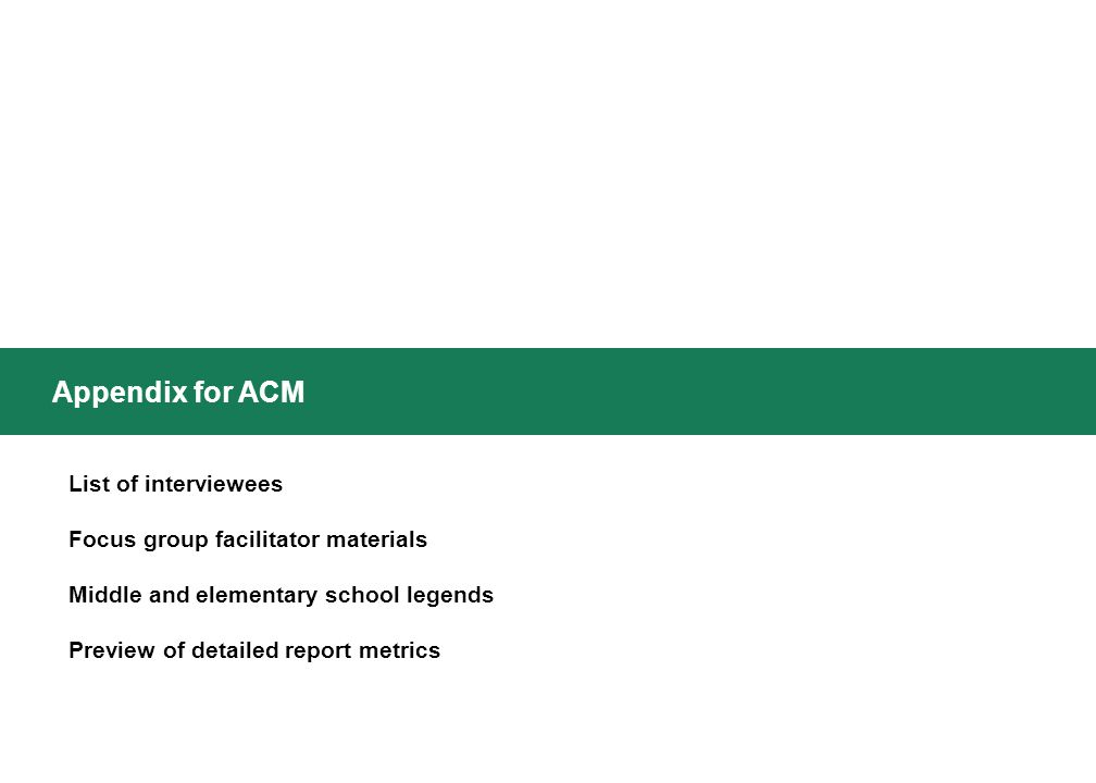Appendix for ACM List of interviewees Focus group facilitator materials Middle and elementary school legends Preview of detailed report metrics