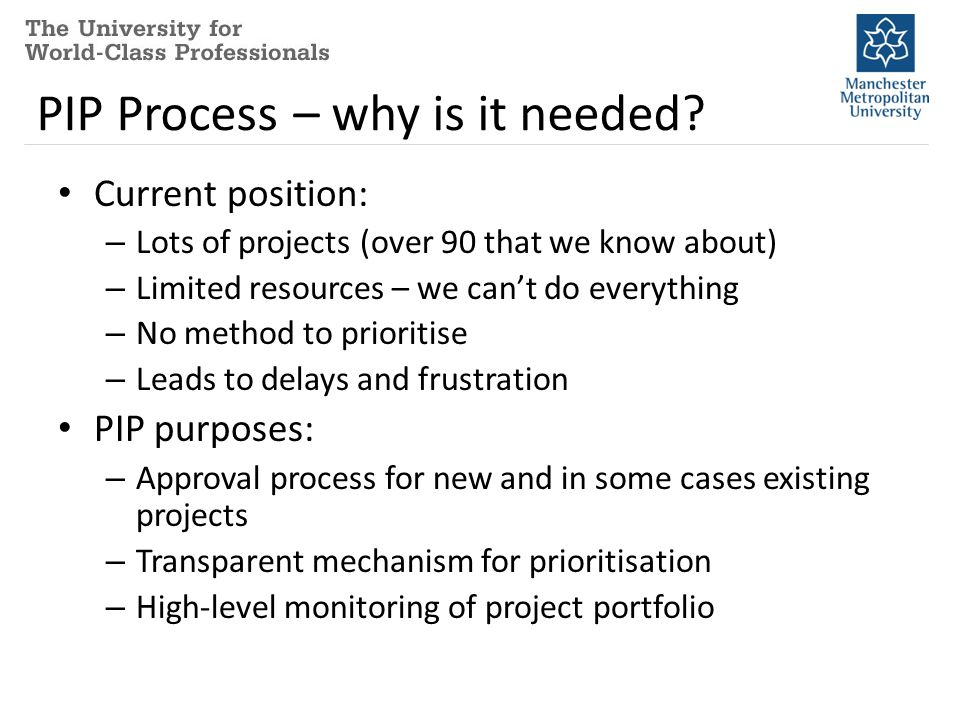 PIP Process – why is it needed? Current position: – Lots of projects (over 90 that we know about) – Limited resources – we can't do everything – No me