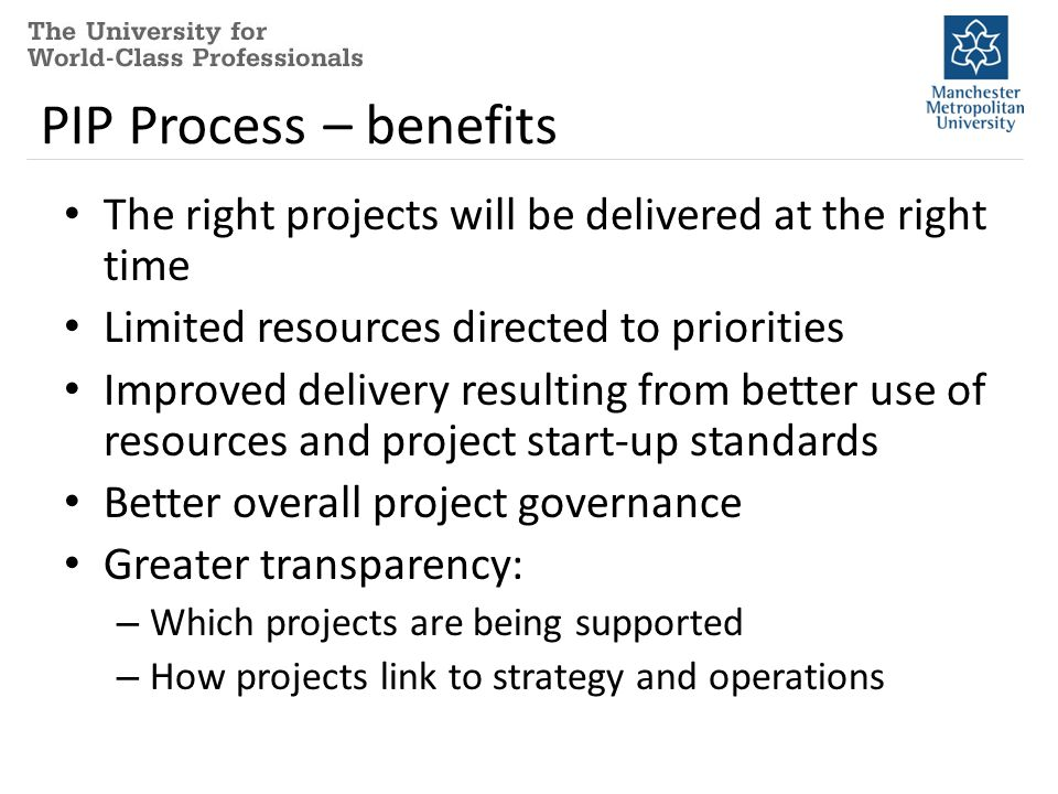 PIP Process – benefits The right projects will be delivered at the right time Limited resources directed to priorities Improved delivery resulting from better use of resources and project start-up standards Better overall project governance Greater transparency: – Which projects are being supported – How projects link to strategy and operations