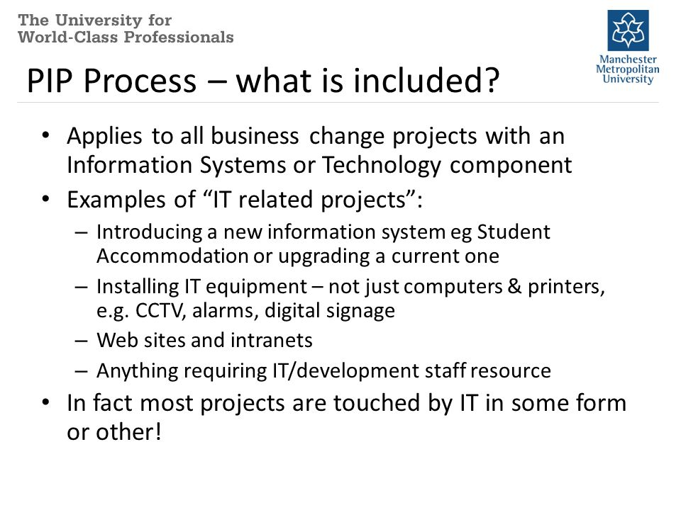 "PIP Process – what is included? Applies to all business change projects with an Information Systems or Technology component Examples of ""IT related pr"