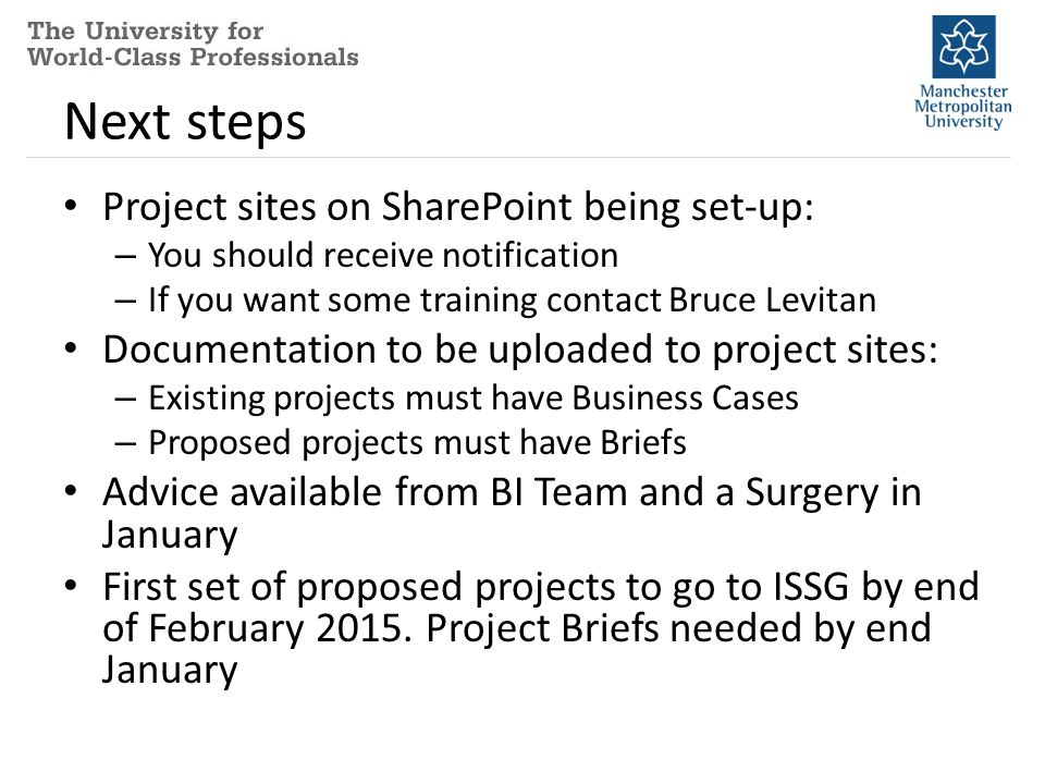 Next steps Project sites on SharePoint being set-up: – You should receive notification – If you want some training contact Bruce Levitan Documentation to be uploaded to project sites: – Existing projects must have Business Cases – Proposed projects must have Briefs Advice available from BI Team and a Surgery in January First set of proposed projects to go to ISSG by end of February 2015.