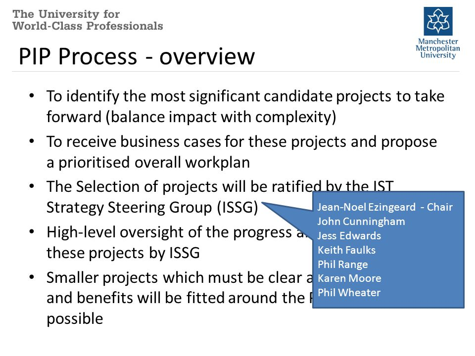 PIP Process - overview To identify the most significant candidate projects to take forward (balance impact with complexity) To receive business cases for these projects and propose a prioritised overall workplan The Selection of projects will be ratified by the IST Strategy Steering Group (ISSG) High-level oversight of the progress and completion of these projects by ISSG Smaller projects which must be clear about their costs and benefits will be fitted around the PIP projects if possible Jean-Noel Ezingeard - Chair John Cunningham Jess Edwards Keith Faulks Phil Range Karen Moore Phil Wheater