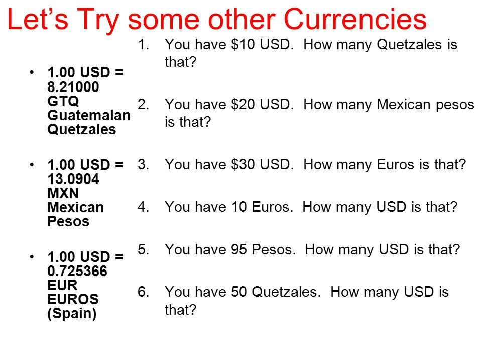 Let's Try some other Currencies 1.00 USD = 8.21000 GTQ Guatemalan Quetzales 1.00 USD = 13.0904 MXN Mexican Pesos 1.00 USD = 0.725366 EUR EUROS (Spain)