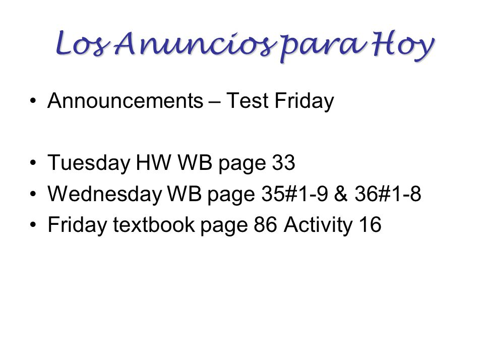 Los Anuncios para Hoy Announcements – Test Friday Tuesday HW WB page 33 Wednesday WB page 35#1-9 & 36#1-8 Friday textbook page 86 Activity 16