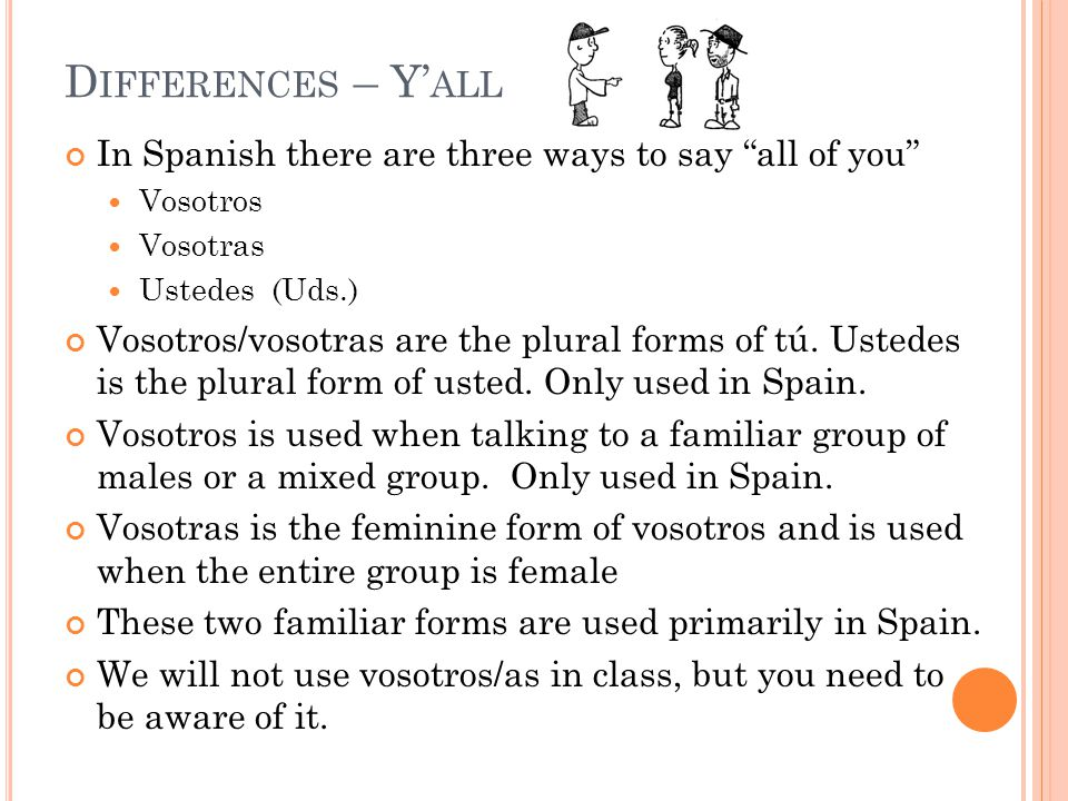 """In Spanish there are three ways to say """"all of you"""" Vosotros Vosotras Ustedes (Uds.) Vosotros/vosotras are the plural forms of tú. Ustedes is the plur"""